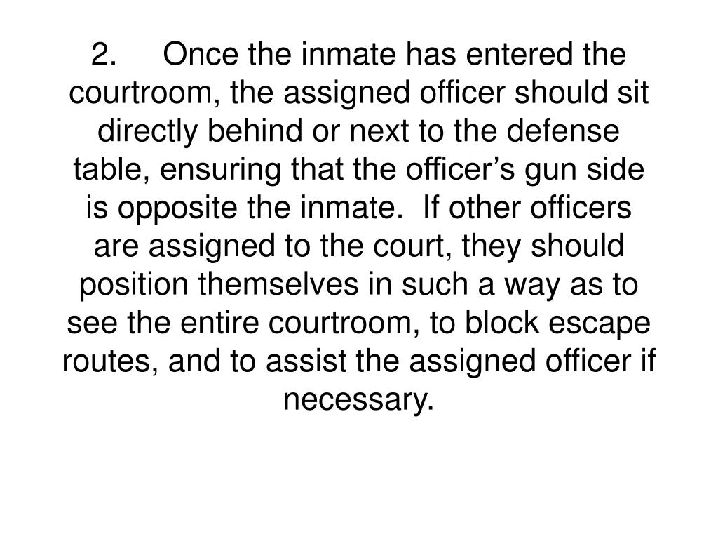 2.Once the inmate has entered the courtroom, the assigned officer should sit directly behind or next to the defense table, ensuring that the officer's gun side is opposite the inmate.  If other officers are assigned to the court, they should position themselves in such a way as to see the entire courtroom, to block escape routes, and to assist the assigned officer if necessary.