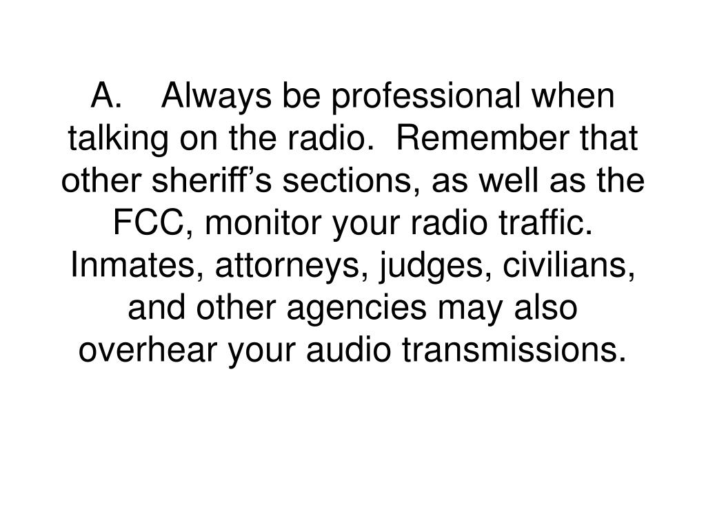 A.Always be professional when talking on the radio.  Remember that other sheriff's sections, as well as the FCC, monitor your radio traffic.  Inmates, attorneys, judges, civilians, and other agencies may also overhear your audio transmissions.