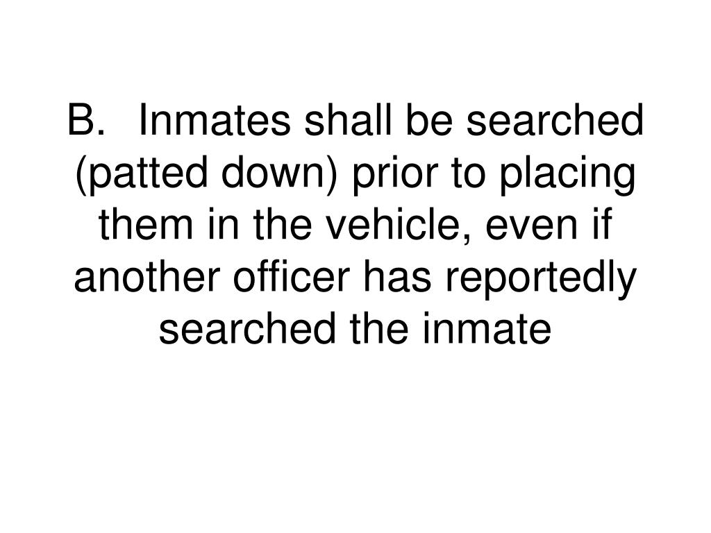 B.Inmates shall be searched (patted down) prior to placing them in the vehicle, even if another officer has reportedly searched the inmate