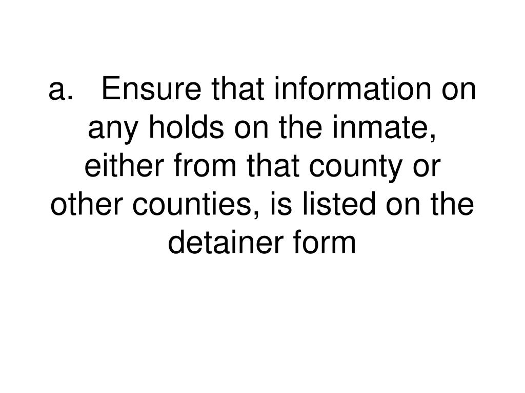 a.Ensure that information on any holds on the inmate, either from that county or other counties, is listed on the detainer form