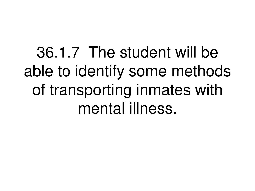 36.1.7  The student will be able to identify some methods of transporting inmates with mental illness.