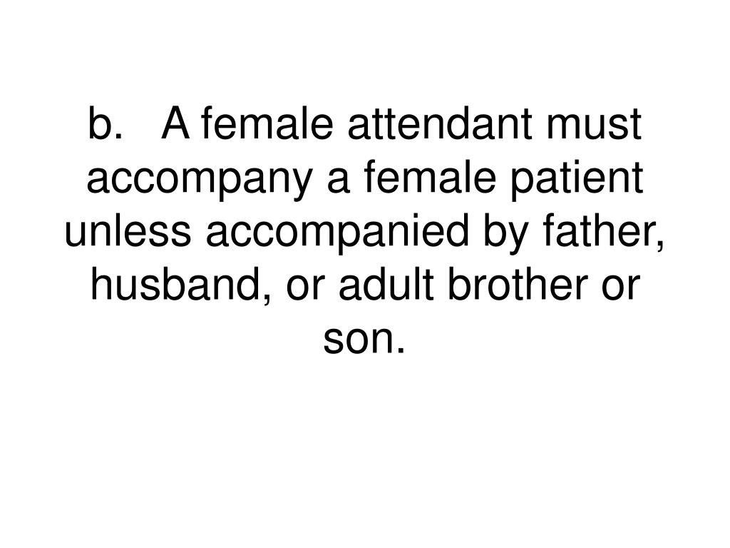 b.A female attendant must accompany a female patient unless accompanied by father, husband, or adult brother or son.