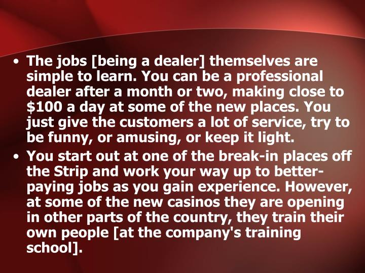 The jobs [being a dealer] themselves are simple to learn. You can be a professional dealer after a month or two, making close to $100 a day at some of the new places. You just give the customers a lot of service, try to be funny, or amusing, or keep it light.