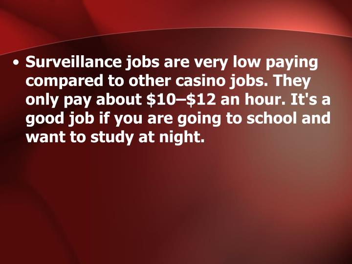 Surveillance jobs are very low paying compared to other casino jobs. They only pay about $10–$12 an hour. It's a good job if you are going to school and want to study at night.
