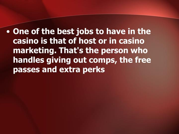 One of the best jobs to have in the casino is that of host or in casino marketing. That's the person who handles giving out comps, the free passes and extra perks