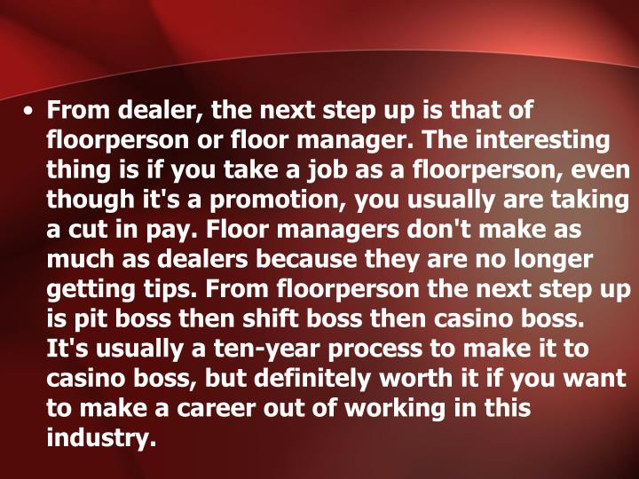 From dealer, the next step up is that of floorperson or floor manager. The interesting thing is if you take a job as a floorperson, even though it's a promotion, you usually are taking a cut in pay. Floor managers don't make as much as dealers because they are no longer getting tips. From floorperson the next step up is pit boss then shift boss then casino boss. It's usually a ten-year process to make it to casino boss, but definitely worth it if you want to make a career out of working in this industry.