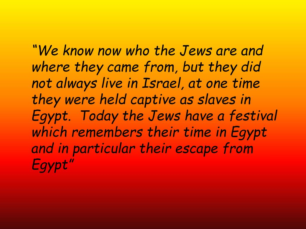 """We know now who the Jews are and where they came from, but they did not always live in Israel, at one time they were held captive as slaves in Egypt.  Today the Jews have a festival which remembers their time in Egypt and in particular their escape from Egypt"""