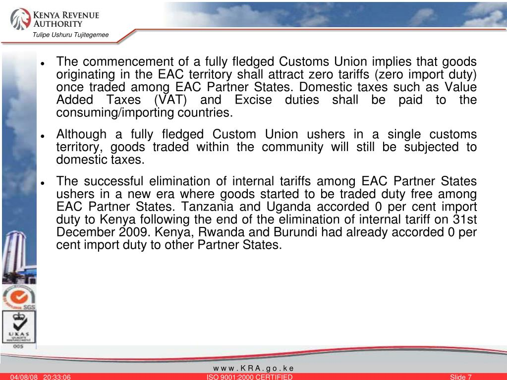 The commencement of a fully fledged Customs Union implies that goods originating in the EAC territory shall attract zero tariffs (zero import duty) once traded among EAC Partner States. Domestic taxes such as Value Added Taxes (VAT) and Excise duties shall be paid to the consuming/importing countries.
