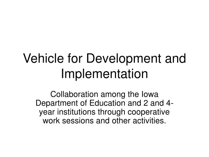Vehicle for development and implementation