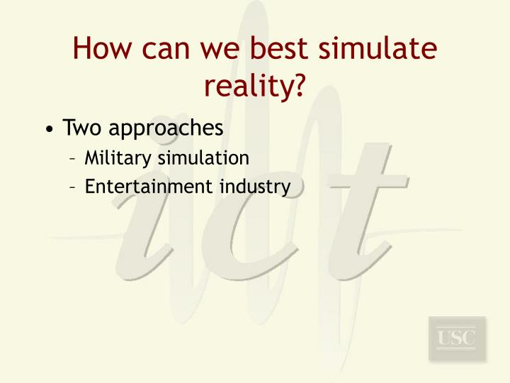 How can we best simulate reality?