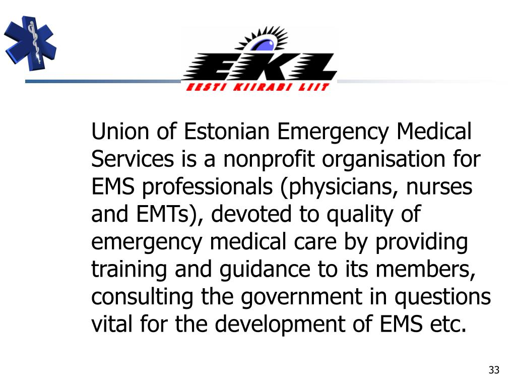 Union of Estonian Emergency Medical Services is a nonprofit organisation for EMS professionals (physicians, nurses and EMTs), devoted to quality of emergency medical care by providing training and guidance to its members, consulting the government in questions vital for the development of EMS etc.