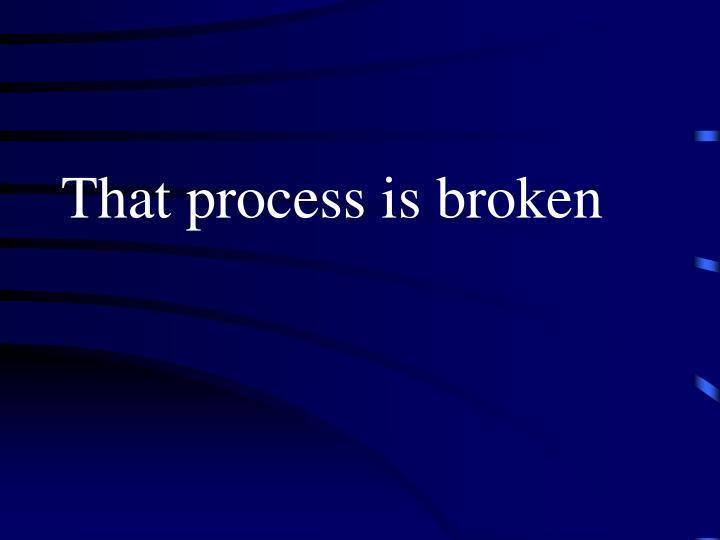 That process is broken