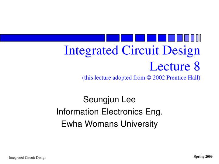 Integrated circuit design lecture 8 this lecture adopted from 2002 prentice hall