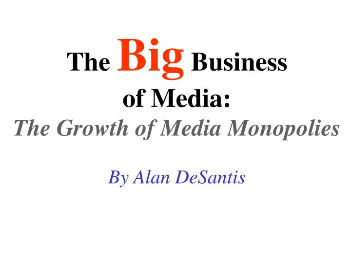 The big business of media the growth of media monopolies by alan desantis