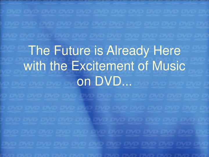The Future is Already Here with the Excitement of Music on DVD...
