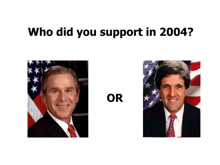 Who did you support in 2004?