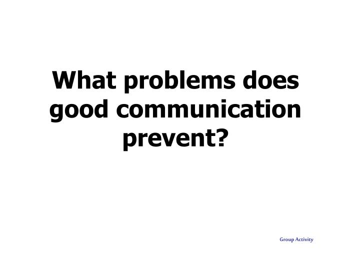 What problems does good communication prevent?
