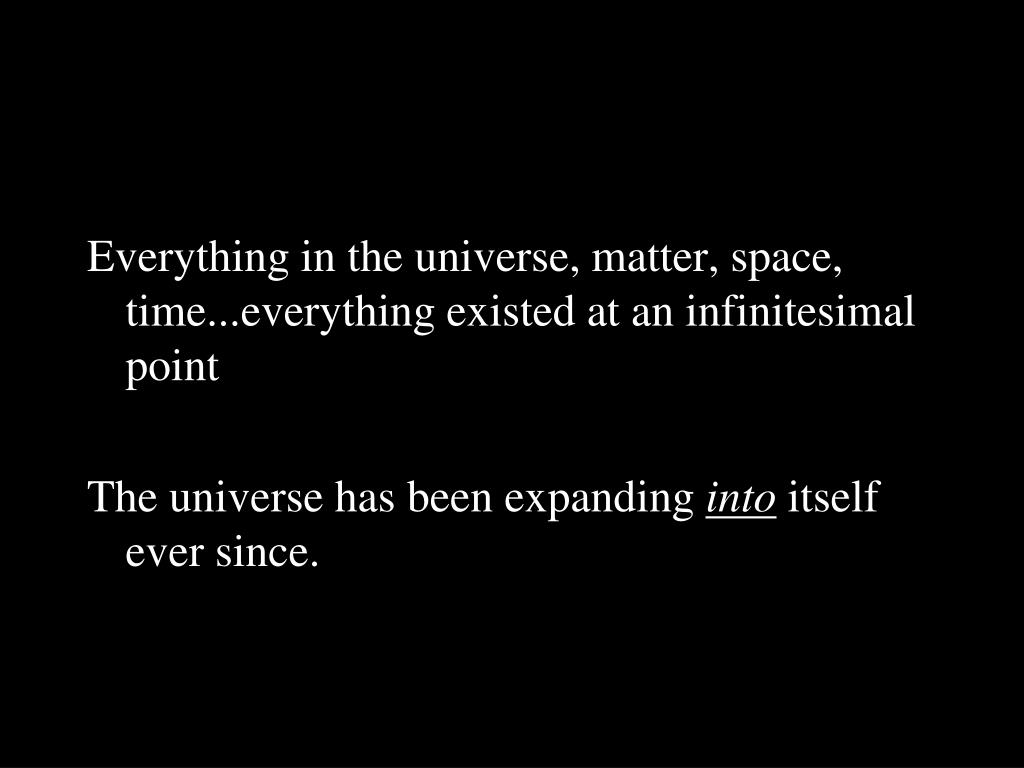 Everything in the universe, matter, space, time...everything existed at an infinitesimal point
