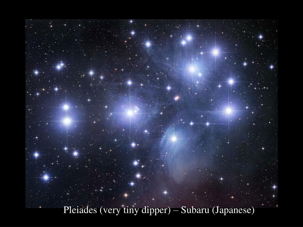 Pleiades (very tiny dipper) – Subaru (Japanese)