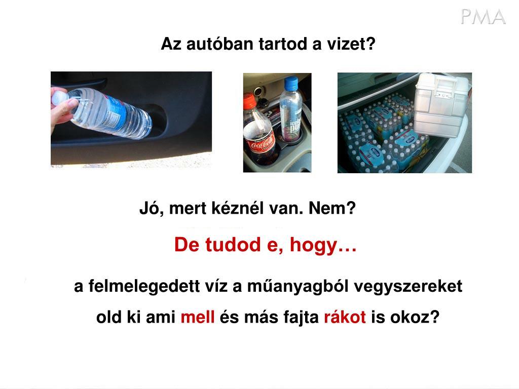 Az autóban tartod a vizet?