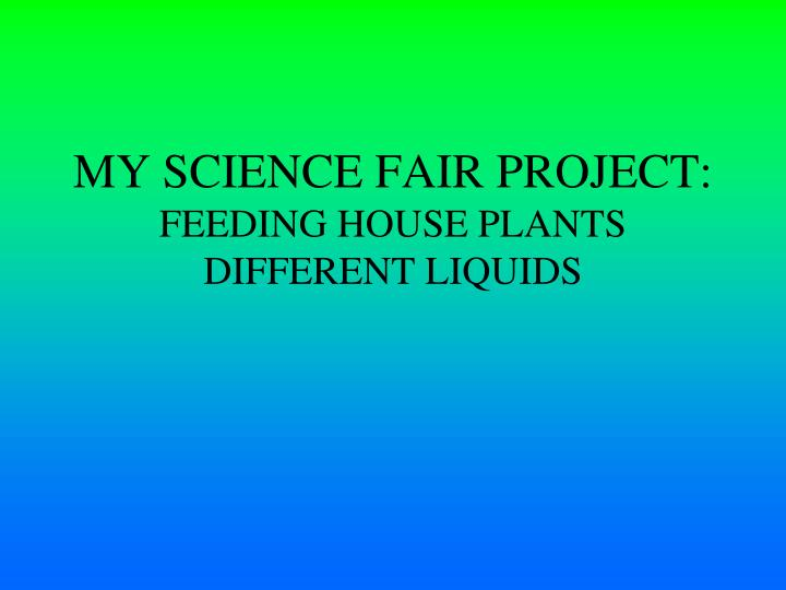 PPT - MY SCIENCE FAIR PROJECT: FEEDING HOUSE PLANTS DIFFERENT LIQUIDS ...