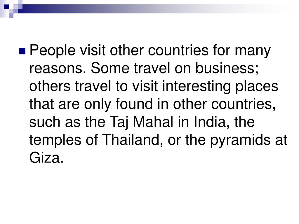 People visit other countries for many reasons. Some travel on business; others travel to visit interesting places that are only found in other countries, such as the Taj Mahal in India, the temples of Thailand, or the pyramids at Giza.
