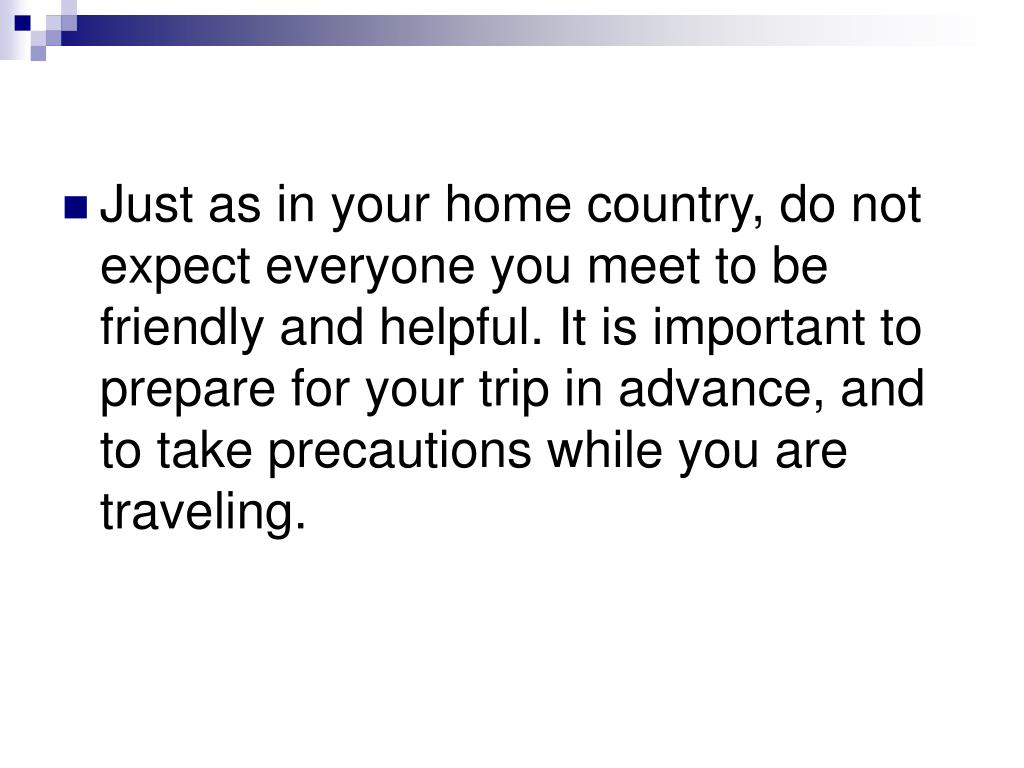 Just as in your home country, do not expect everyone you meet to be friendly and helpful. It is important to prepare for your trip in advance, and to take precautions while you are traveling.