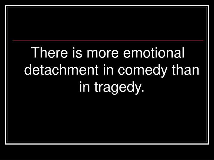 There is more emotional detachment in comedy than in tragedy.