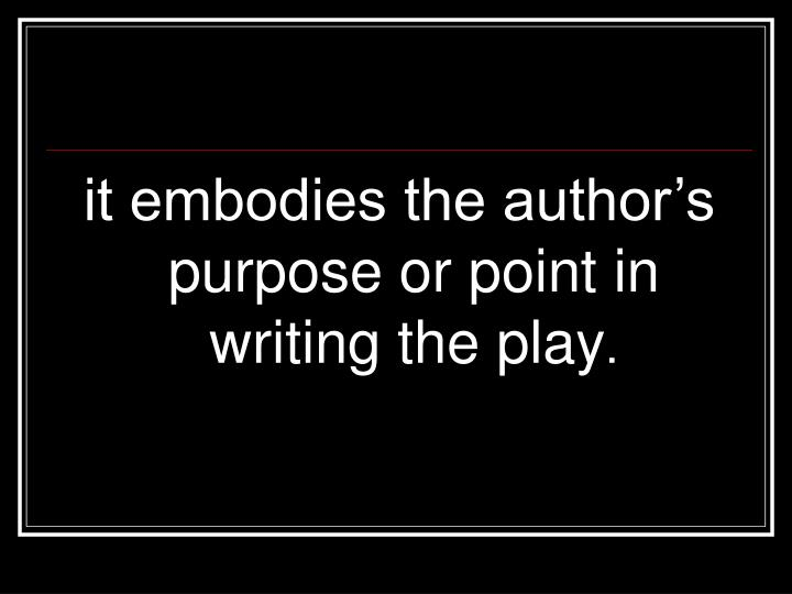 it embodies the author's purpose or point in writing the play