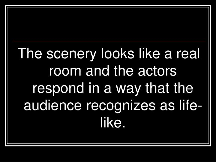 The scenery looks like a real room and the actors respond in a way that the audience recognizes as life-like.