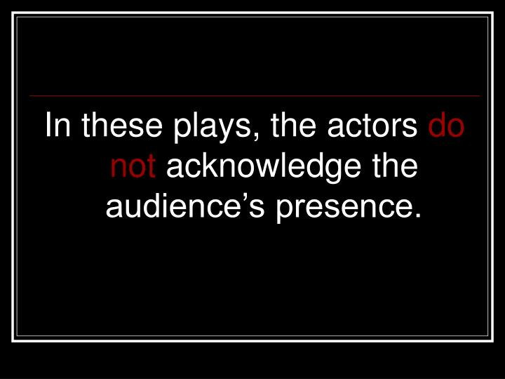 In these plays, the actors