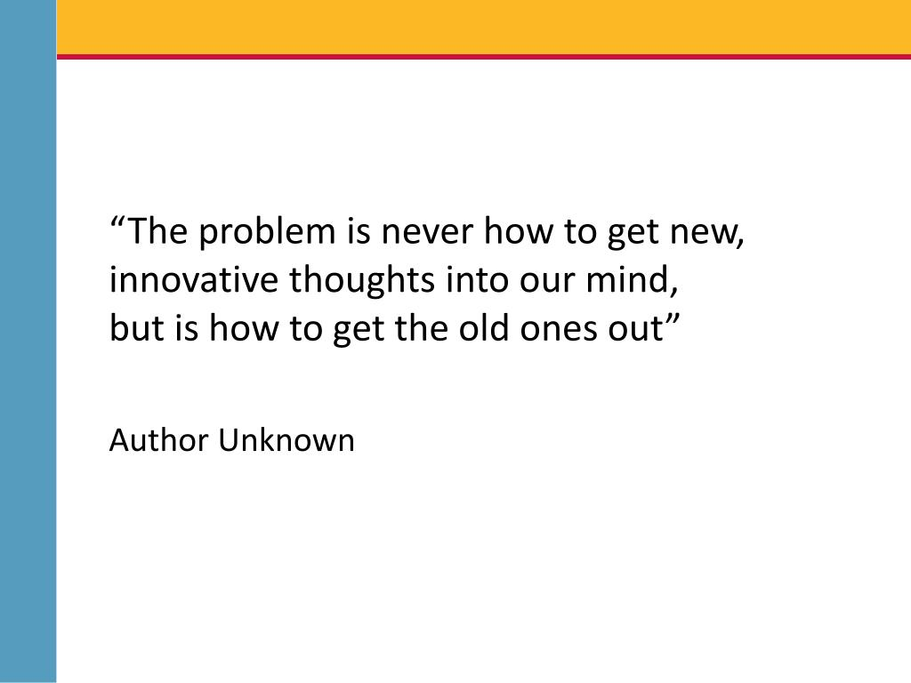 """""""The problem is never how to get new, innovative thoughts into our mind,"""