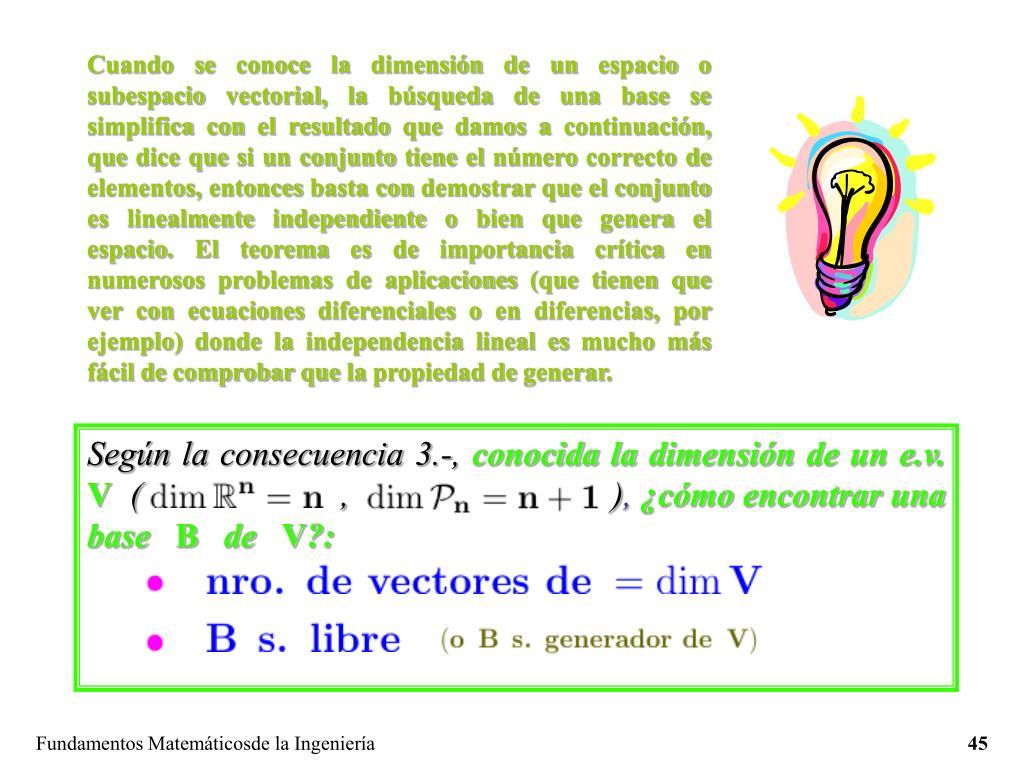 Cuando se conoce la dimensión de un espacio o subespacio vectorial, la búsqueda de una base se simplifica con el resultado que damos a continuación, que dice que si un conjunto tiene el número correcto de elementos, entonces basta con demostrar que el conjunto es linealmente independiente o bien que genera el espacio. El teorema es de importancia crítica en numerosos problemas de aplicaciones (que tienen que ver con ecuaciones diferenciales o en diferencias, por ejemplo) donde la independencia lineal es mucho más fácil de comprobar que la propiedad de generar.