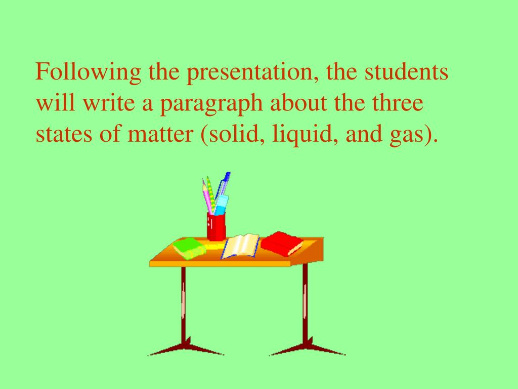 Following the presentation, the students will write a paragraph about the three states of matter (solid, liquid, and gas).