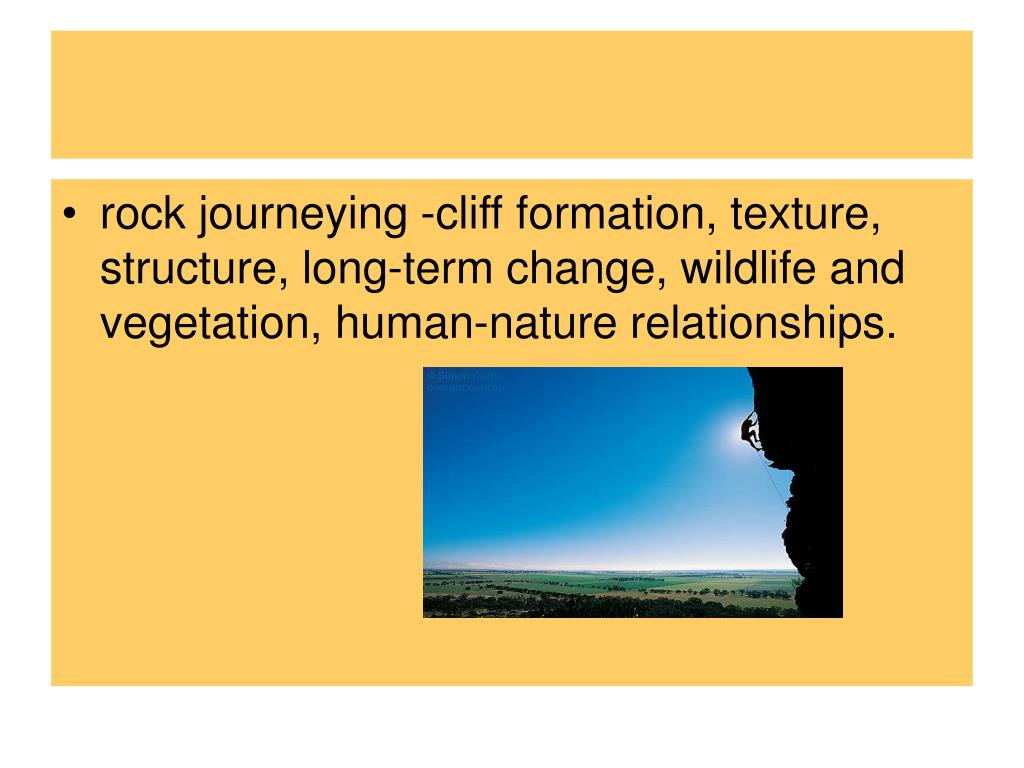 rock journeying -cliff formation, texture, structure, long-term change, wildlife and vegetation, human-nature relationships.