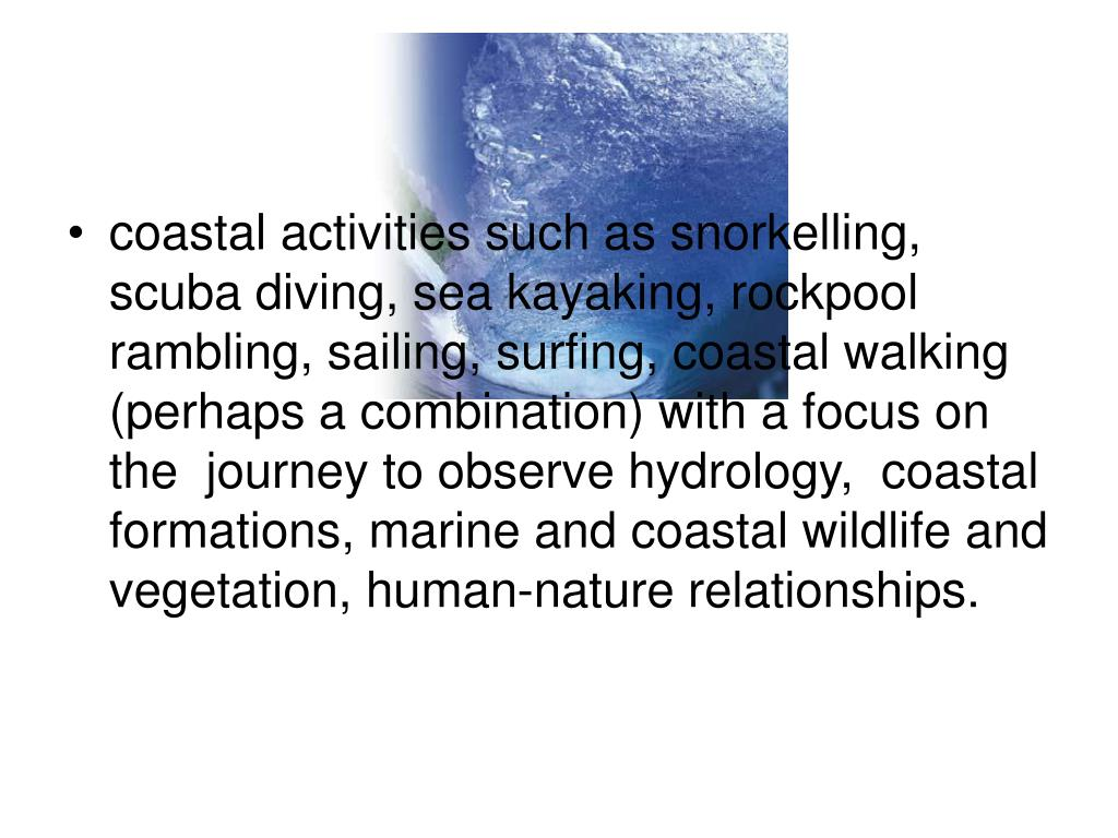 coastal activities such as snorkelling, scuba diving, sea kayaking, rockpool rambling, sailing, surfing, coastal walking (perhaps a combination) with a focus on the  journey to observe hydrology,  coastal formations, marine and coastal wildlife and vegetation, human-nature relationships.