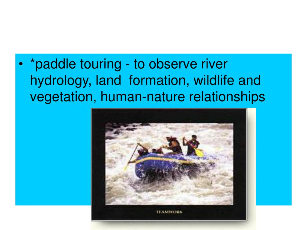 *paddle touring - to observe river hydrology, land  formation, wildlife and vegetation, human-nature relationships