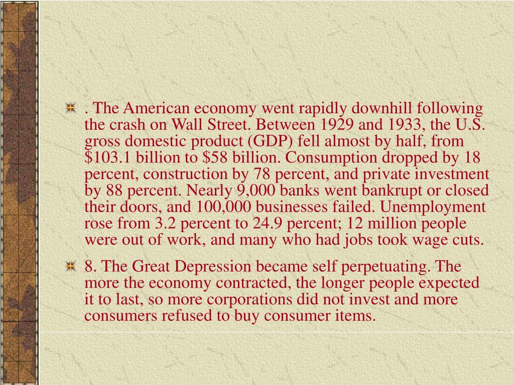 . The American economy went rapidly downhill following the crash on Wall Street. Between 1929 and 1933, the U.S. gross domestic product (GDP) fell almost by half, from $103.1 billion to $58 billion. Consumption dropped by 18 percent, construction by 78 percent, and private investment by 88 percent. Nearly 9,000 banks went bankrupt or closed their doors, and 100,000 businesses failed. Unemployment rose from 3.2 percent to 24.9 percent; 12 million people were out of work, and many who had jobs took wage cuts.
