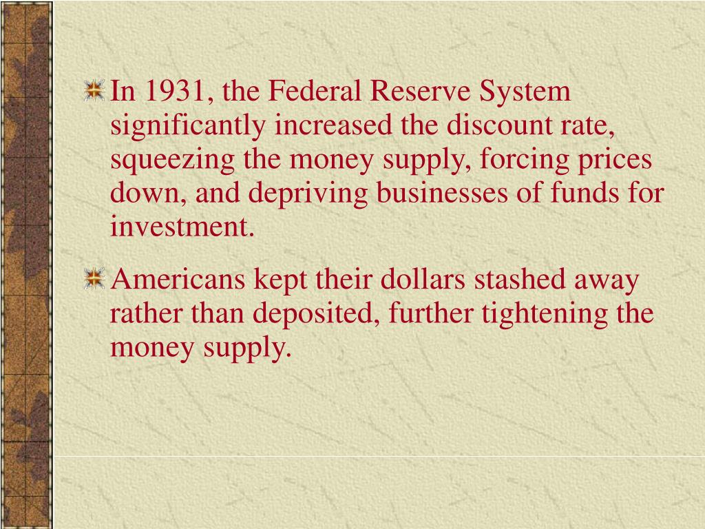 In 1931, the Federal Reserve System significantly increased the discount rate, squeezing the money supply, forcing prices down, and depriving businesses of funds for investment.
