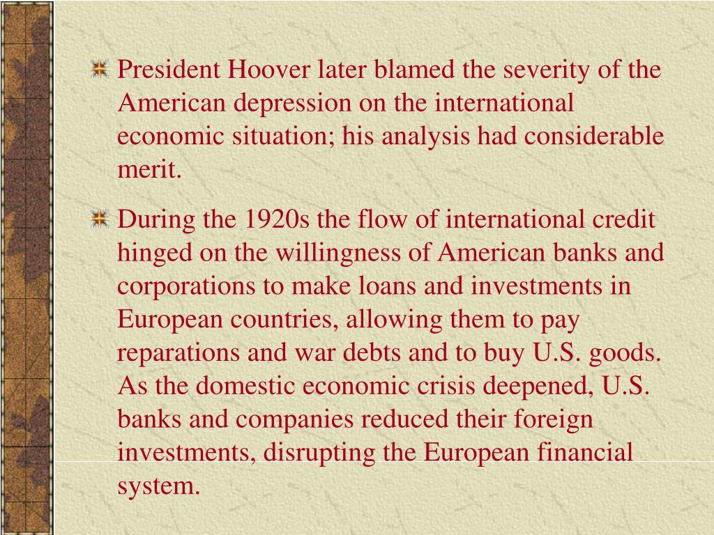 President Hoover later blamed the severity of the American depression on the international economic situation; his analysis had considerable merit.