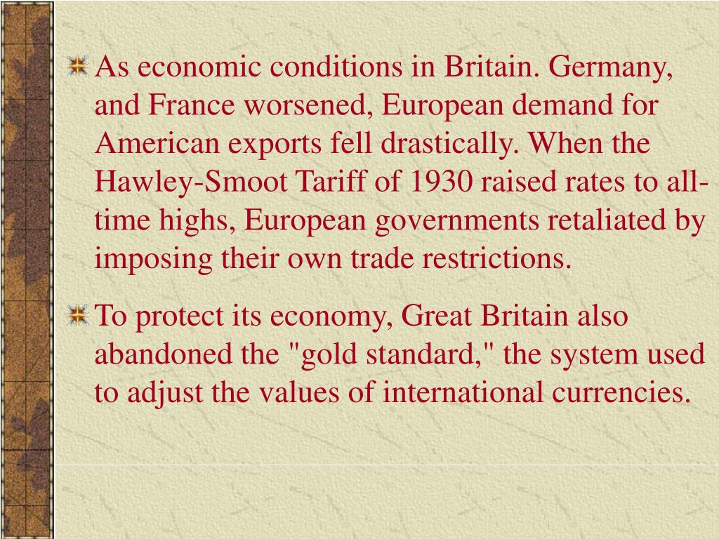 As economic conditions in Britain. Germany, and France worsened, European demand for American exports fell drastically. When the Hawley-Smoot Tariff of 1930 raised rates to all-time highs, European governments retaliated by imposing their own trade restrictions.