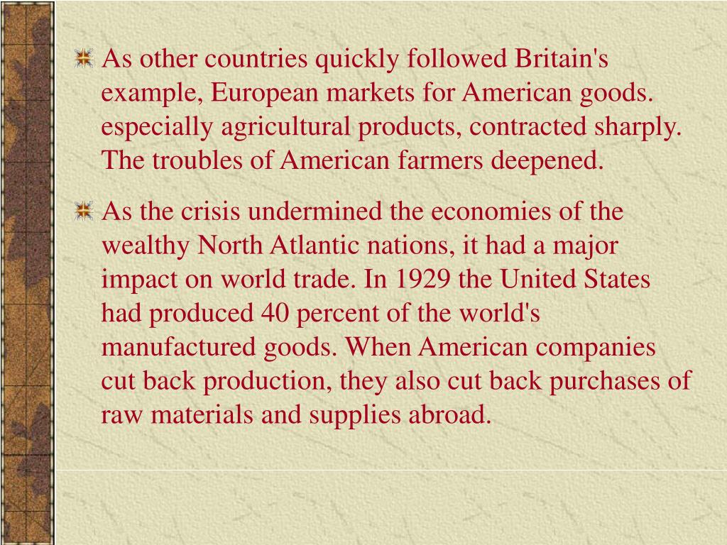 As other countries quickly followed Britain's example, European markets for American goods. especially agricultural products, contracted sharply. The troubles of American farmers deepened.