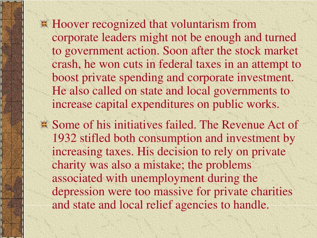 Hoover recognized that voluntarism from corporate leaders might not be enough and turned to government action. Soon after the stock market crash, he won cuts in federal taxes in an attempt to boost private spending and corporate investment. He also called on state and local governments to increase capital expenditures on public works.