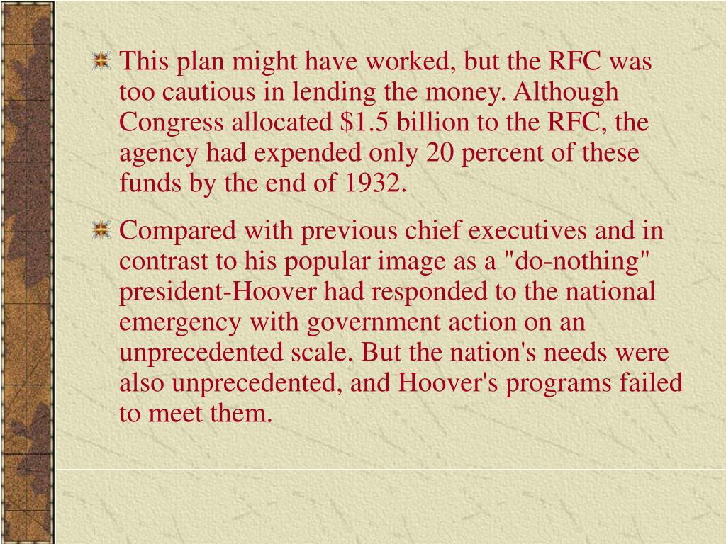 This plan might have worked, but the RFC was too cautious in lending the money. Although Congress allocated $1.5 billion to the RFC, the agency had expended only 20 percent of these funds by the end of 1932.