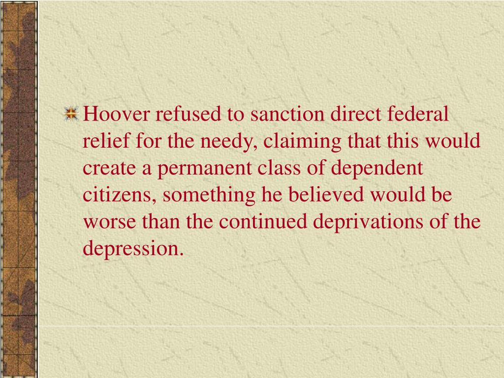 Hoover refused to sanction direct federal relief for the needy, claiming that this would create a permanent class of dependent citizens, something he believed would be worse than the continued deprivations of the depression.