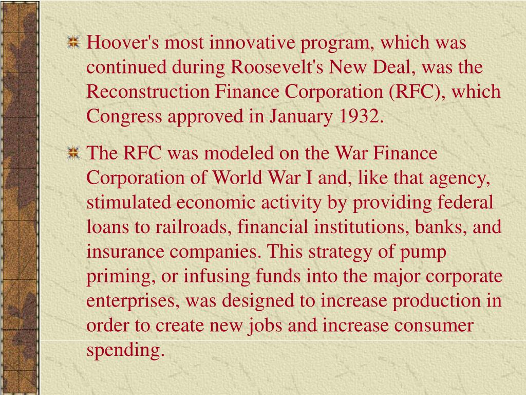 Hoover's most innovative program, which was continued during Roosevelt's New Deal, was the Reconstruction Finance Corporation (RFC), which Congress approved in January 1932.