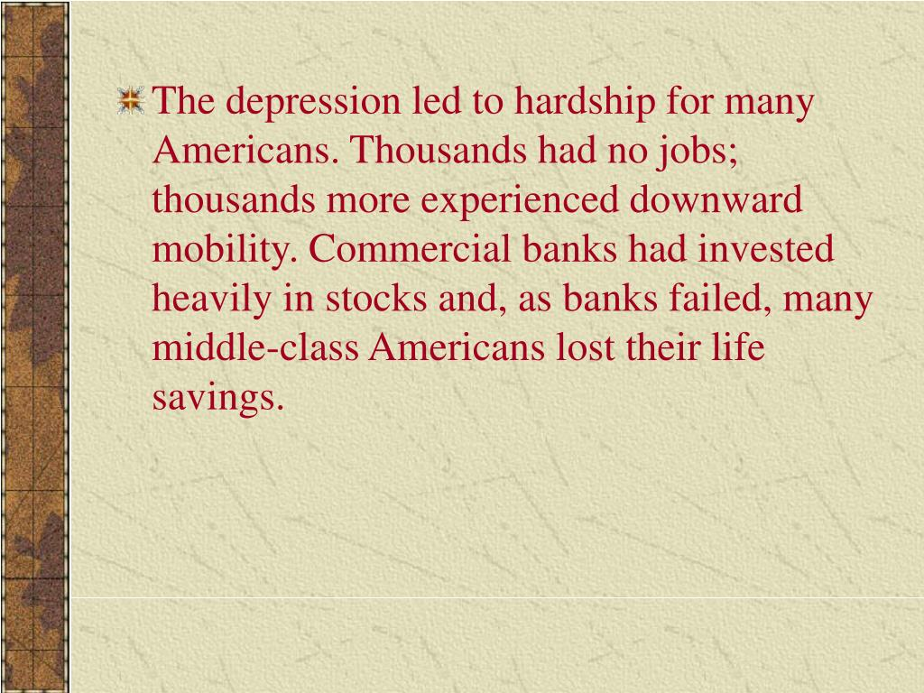 The depression led to hardship for many Americans. Thousands had no jobs; thousands more experienced downward mobility. Commercial banks had invested heavily in stocks and, as banks failed, many middle-class Americans lost their life savings.