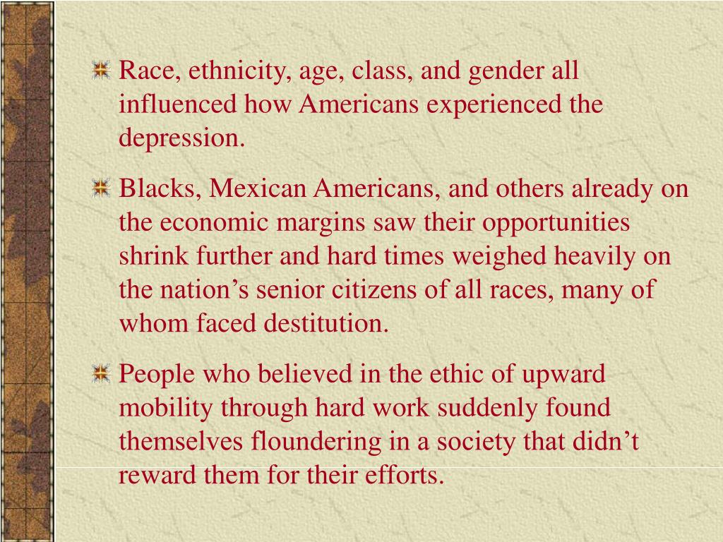 Race, ethnicity, age, class, and gender all influenced how Americans experienced the depression.