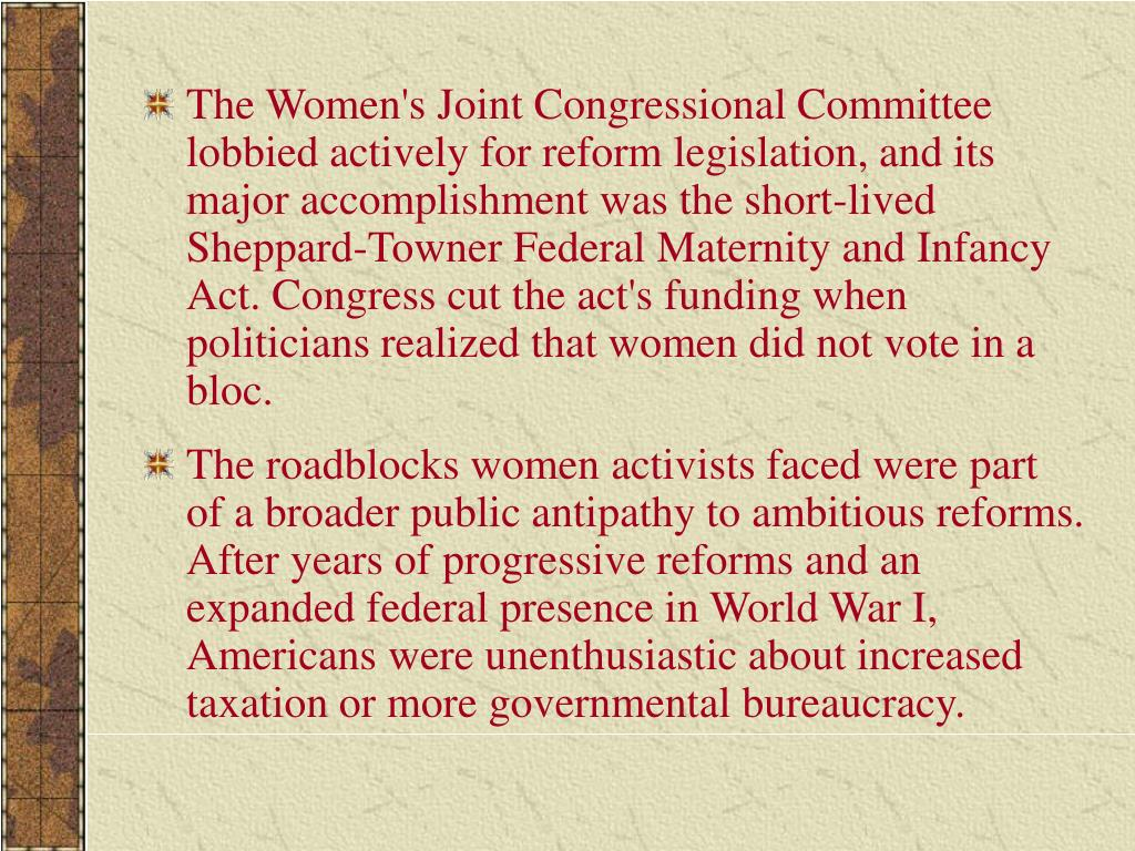 The Women's Joint Congressional Committee lobbied actively for reform legislation, and its major accomplishment was the short-lived Sheppard-Towner Federal Maternity and Infancy Act. Congress cut the act's funding when politicians realized that women did not vote in a bloc.