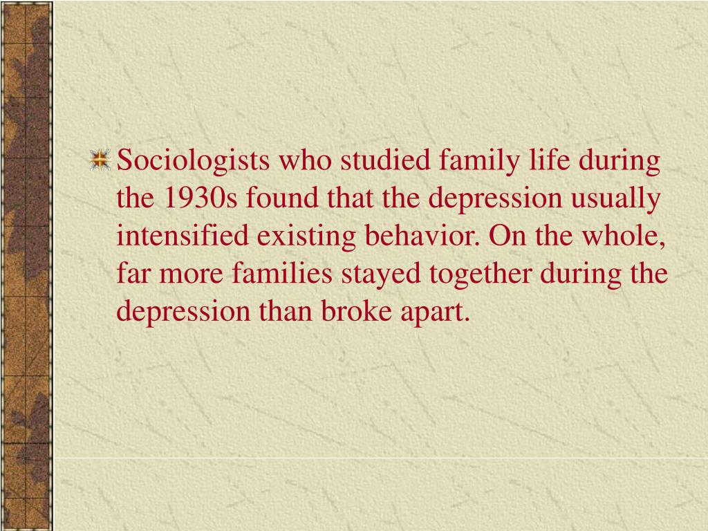Sociologists who studied family life during the 1930s found that the depression usually intensified existing behavior. On the whole, far more families stayed together during the depression than broke apart.
